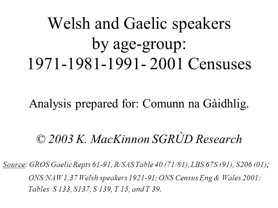 Welsh and Gaelic speakers by age-group: 1971-1981-1991- 2001 Censuses Analysis prepared for: Comunn na Gàidhlig.