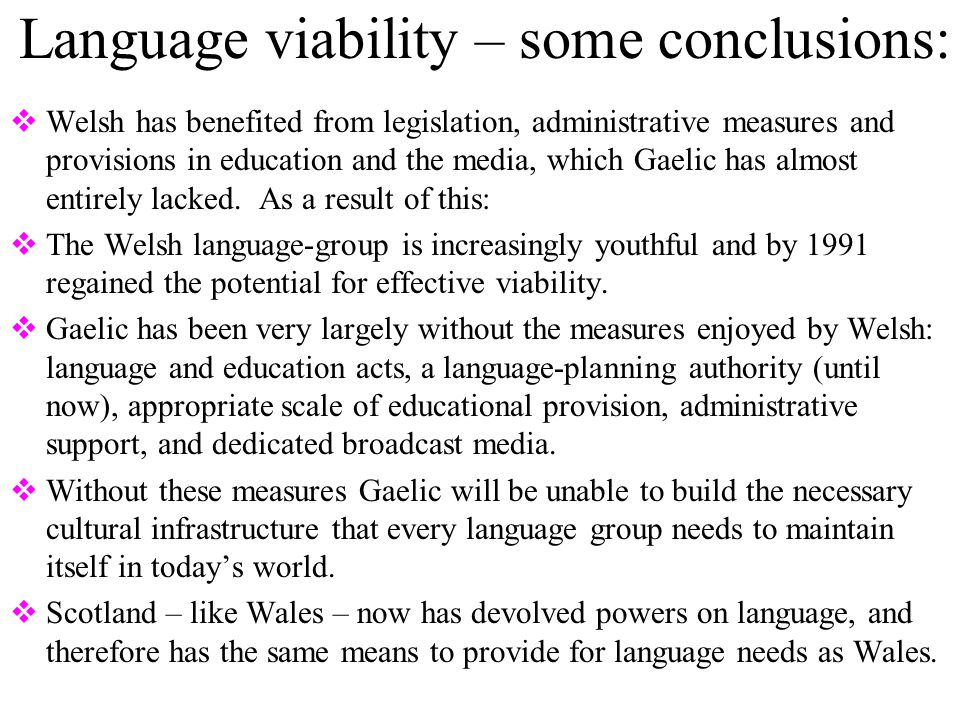 Language viability – some conclusions:  Welsh has benefited from legislation, administrative measures and provisions in education and the media, which Gaelic has almost entirely lacked.
