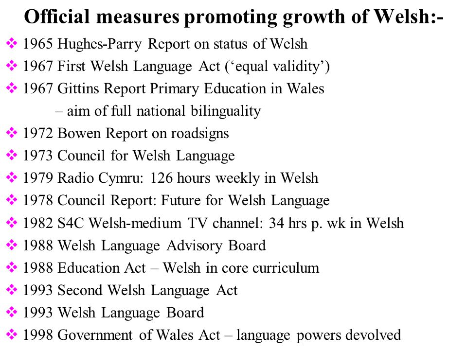 Official measures promoting growth of Welsh:-  1965 Hughes-Parry Report on status of Welsh  1967 First Welsh Language Act ('equal validity')  1967 Gittins Report Primary Education in Wales – aim of full national bilinguality  1972 Bowen Report on roadsigns  1973 Council for Welsh Language  1979 Radio Cymru: 126 hours weekly in Welsh  1978 Council Report: Future for Welsh Language  1982 S4C Welsh-medium TV channel: 34 hrs p.