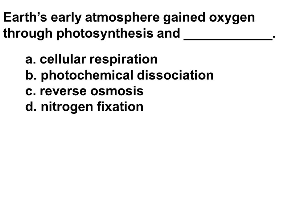 Earth's early atmosphere gained oxygen through photosynthesis and ____________. a. cellular respiration b. photochemical dissociation c. reverse osmos