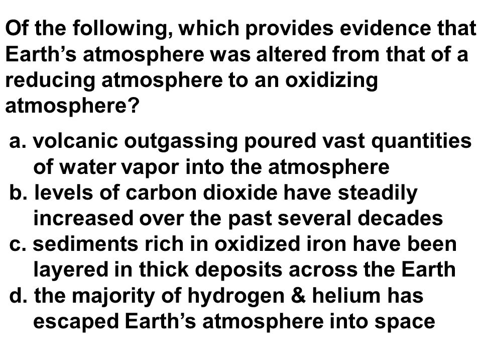 Of the following, which provides evidence that Earth's atmosphere was altered from that of a reducing atmosphere to an oxidizing atmosphere? a. volcan