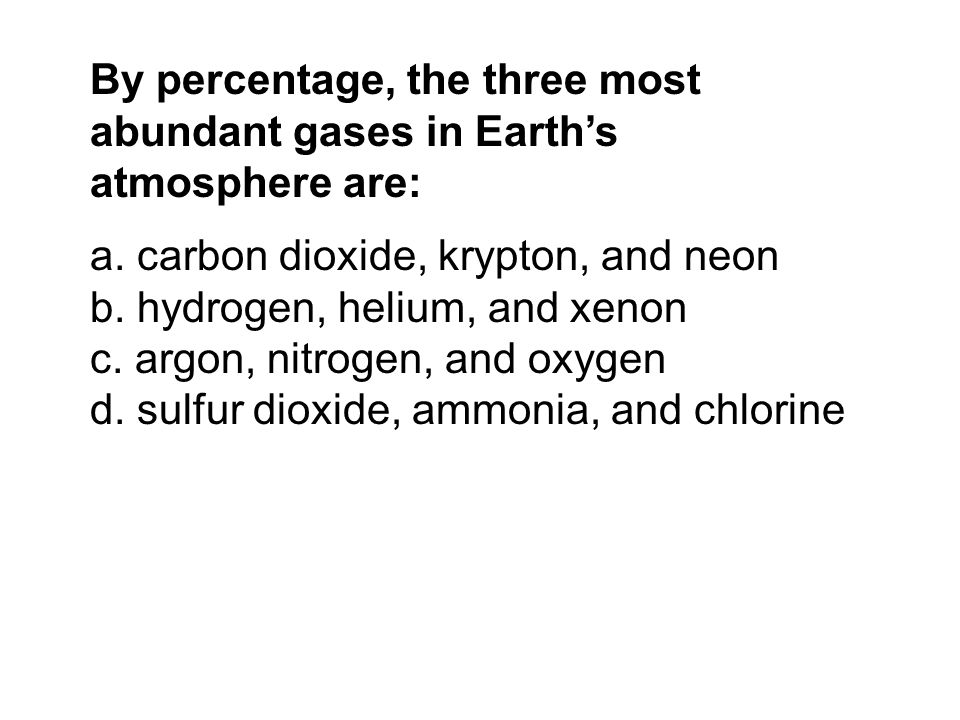 By percentage, the three most abundant gases in Earth's atmosphere are: a. carbon dioxide, krypton, and neon b. hydrogen, helium, and xenon c. argon,