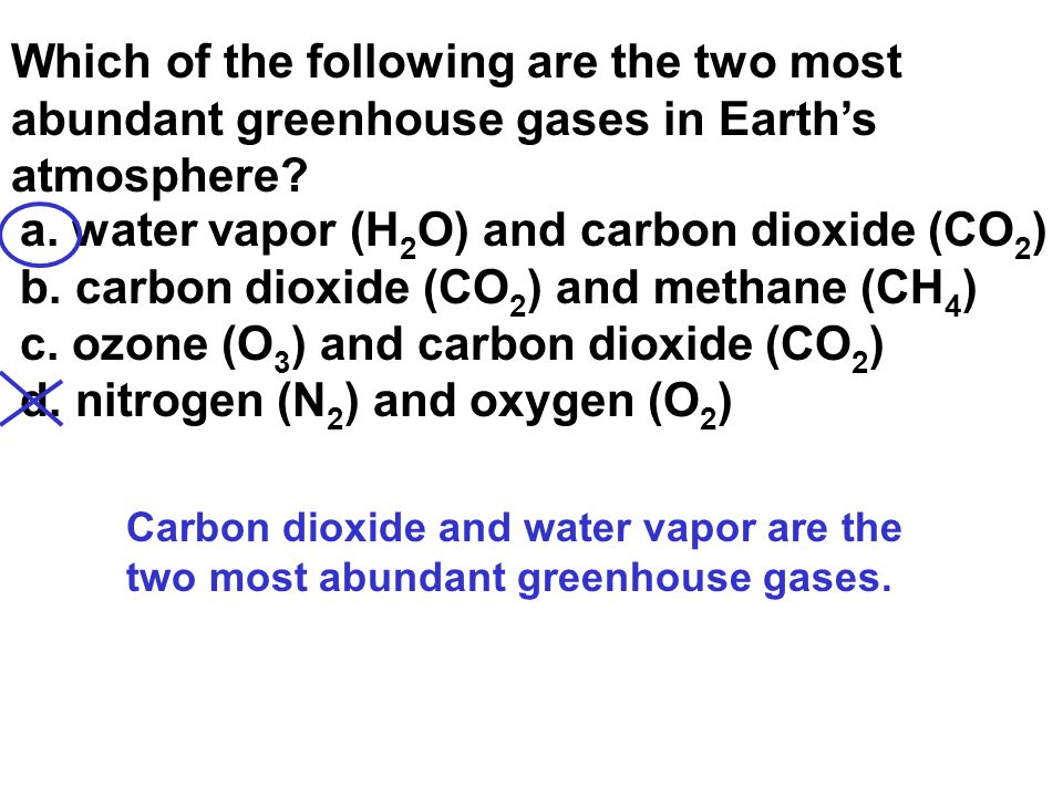 Which of the following are the two most abundant greenhouse gases in Earth's atmosphere? a. water vapor (H 2 O) and carbon dioxide (CO 2 ) b. carbon d