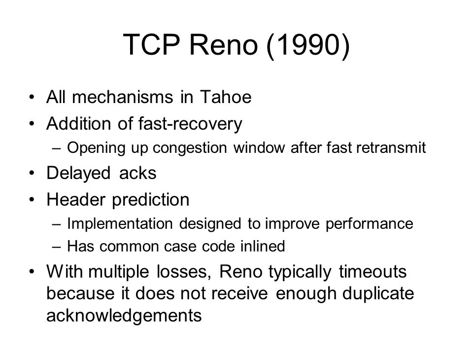 TCP Reno (1990) All mechanisms in Tahoe Addition of fast-recovery –Opening up congestion window after fast retransmit Delayed acks Header prediction –