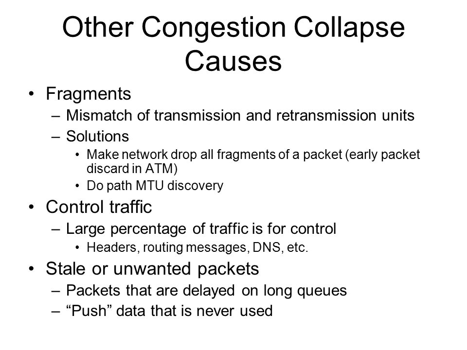 Other Congestion Collapse Causes Fragments –Mismatch of transmission and retransmission units –Solutions Make network drop all fragments of a packet (