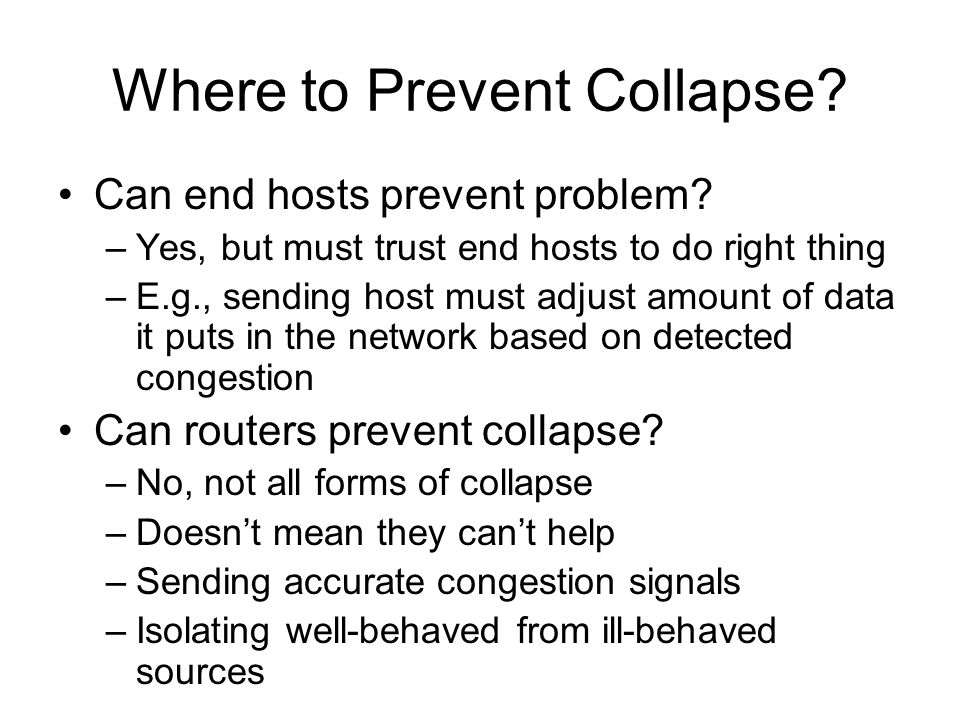 Where to Prevent Collapse? Can end hosts prevent problem? –Yes, but must trust end hosts to do right thing –E.g., sending host must adjust amount of d