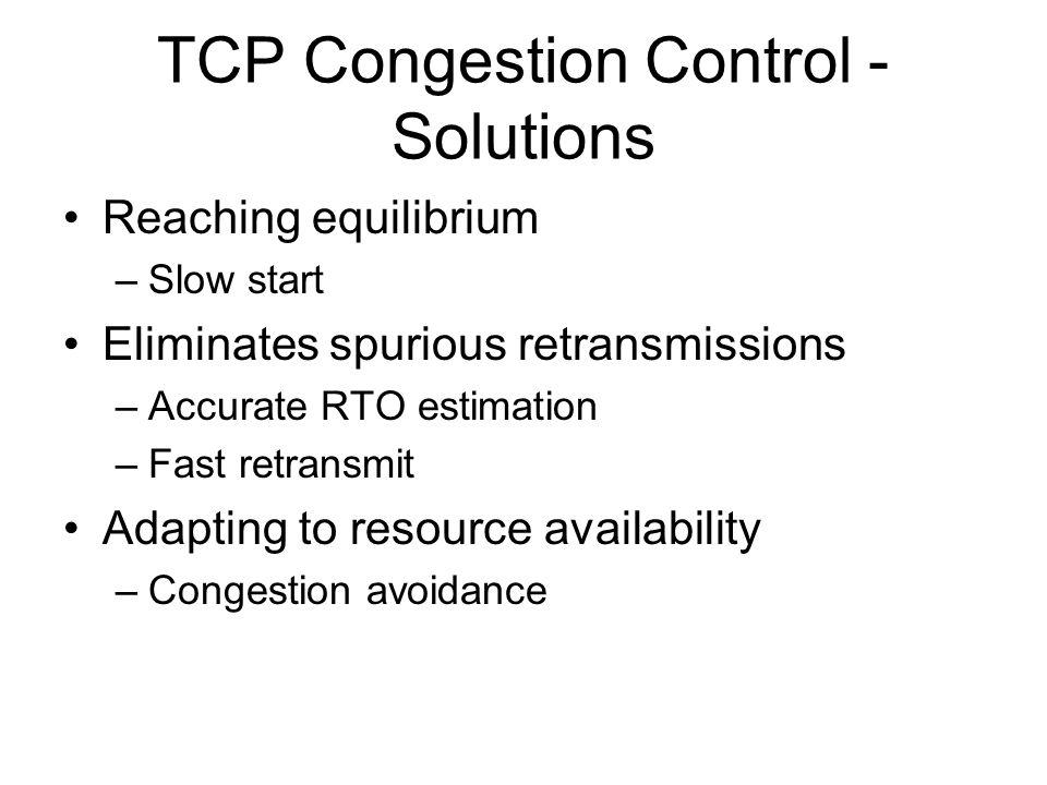 TCP Congestion Control - Solutions Reaching equilibrium –Slow start Eliminates spurious retransmissions –Accurate RTO estimation –Fast retransmit Adap