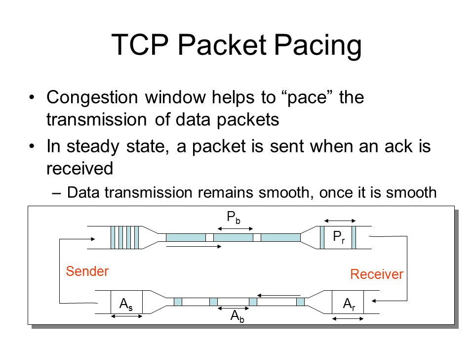 """TCP Packet Pacing Congestion window helps to """"pace"""" the transmission of data packets In steady state, a packet is sent when an ack is received –Data t"""