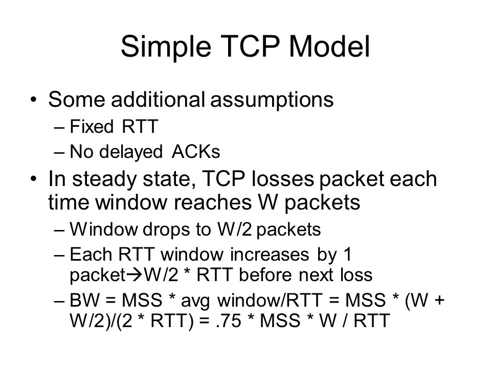 Simple TCP Model Some additional assumptions –Fixed RTT –No delayed ACKs In steady state, TCP losses packet each time window reaches W packets –Window