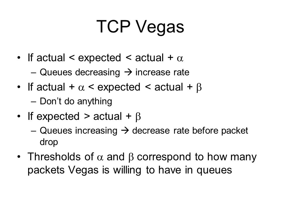 TCP Vegas If actual < expected < actual +  –Queues decreasing  increase rate If actual +  < expected < actual +  –Don't do anything If expected >
