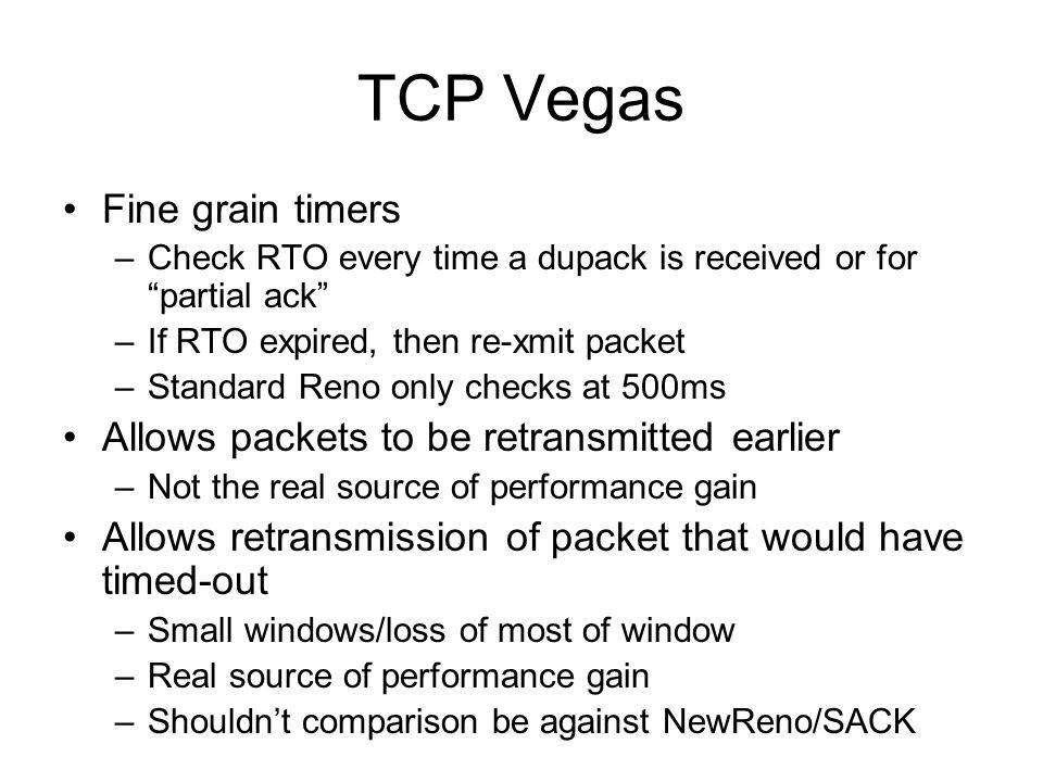 """TCP Vegas Fine grain timers –Check RTO every time a dupack is received or for """"partial ack"""" –If RTO expired, then re-xmit packet –Standard Reno only c"""