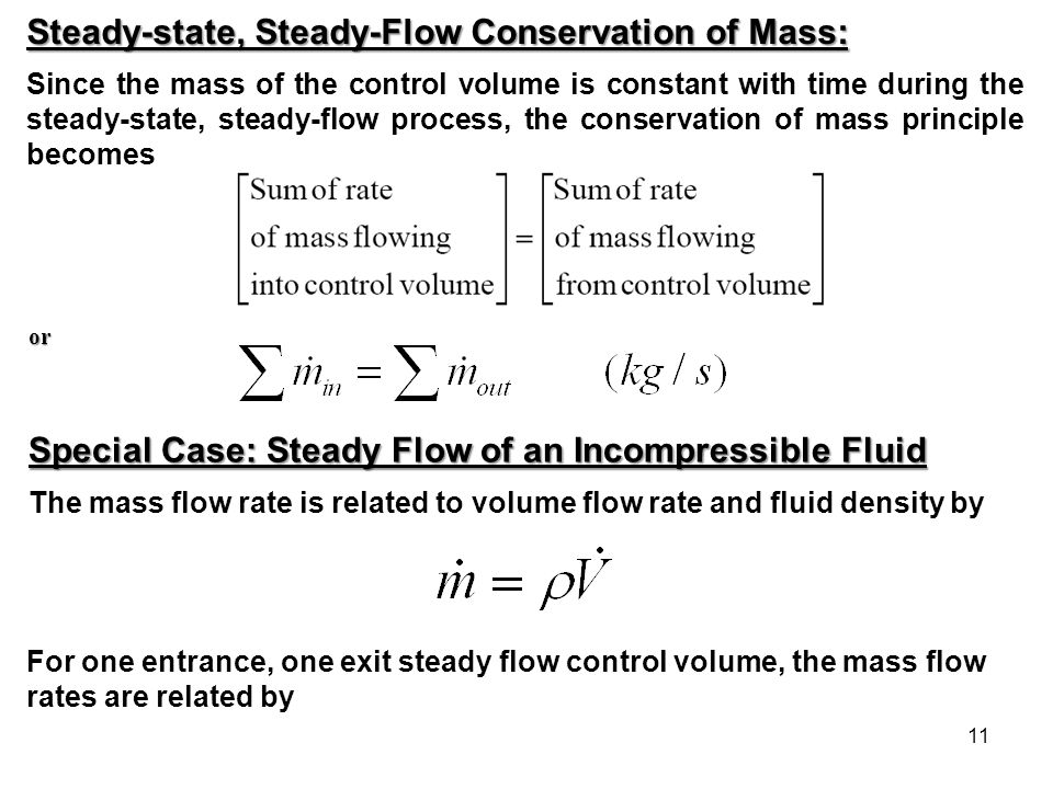 11 Steady-state, Steady-Flow Conservation of Mass: Since the mass of the control volume is constant with time during the steady-state, steady-flow pro