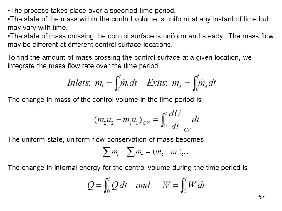 57 The process takes place over a specified time period. The state of the mass within the control volume is uniform at any instant of time but may var