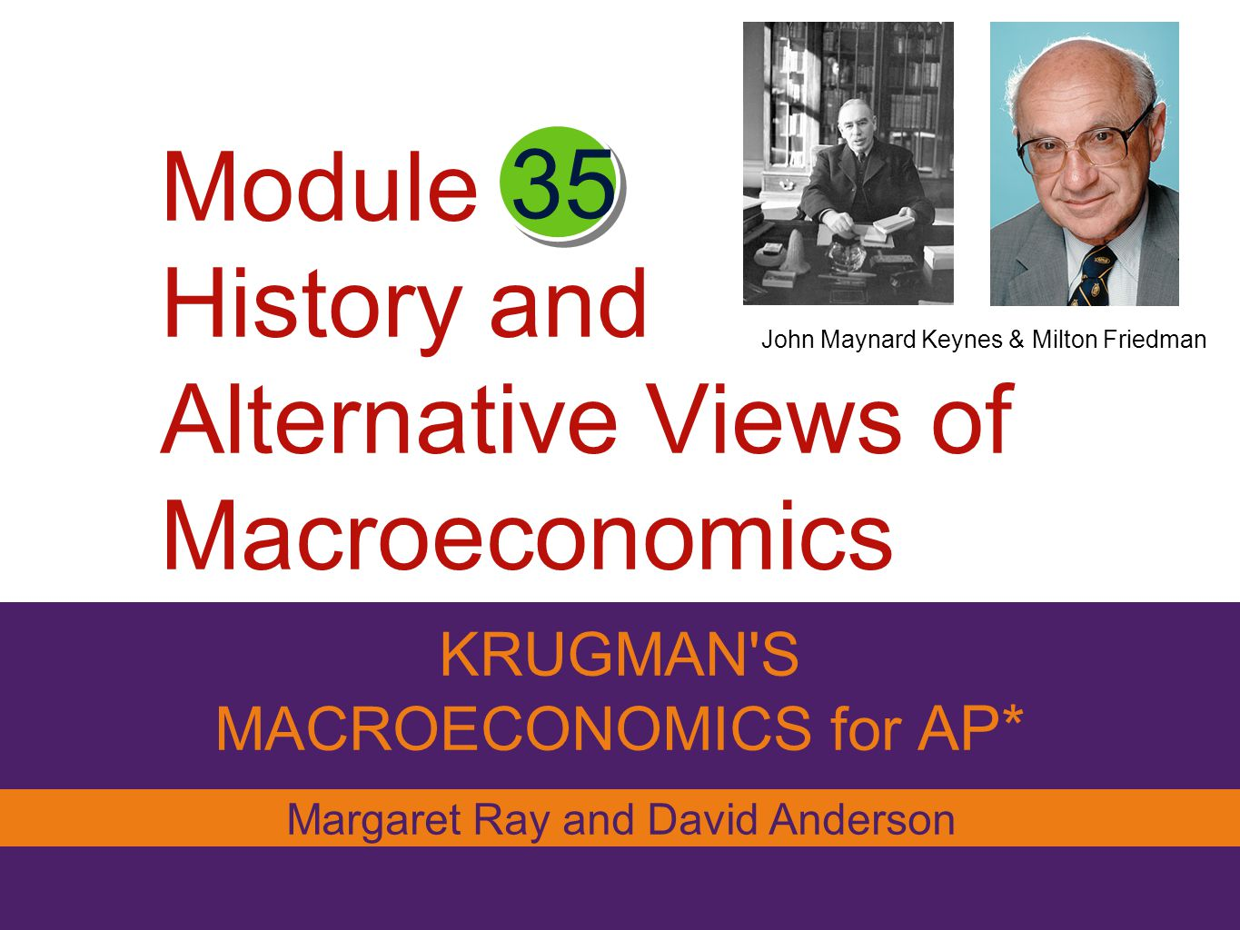 Module History and Alternative Views of Macroeconomics KRUGMAN'S MACROECONOMICS for AP* 35 Margaret Ray and David Anderson John Maynard Keynes & Milto