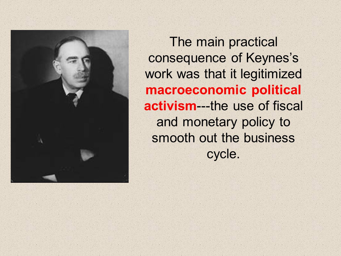 The main practical consequence of Keynes's work was that it legitimized macroeconomic political activism---the use of fiscal and monetary policy to sm