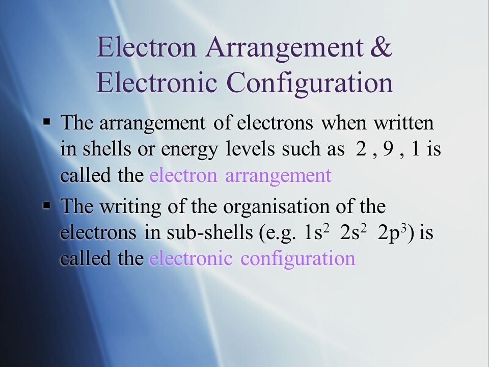 Electron Arrangement & Electronic Configuration  The arrangement of electrons when written in shells or energy levels such as 2, 9, 1 is called the electron arrangement