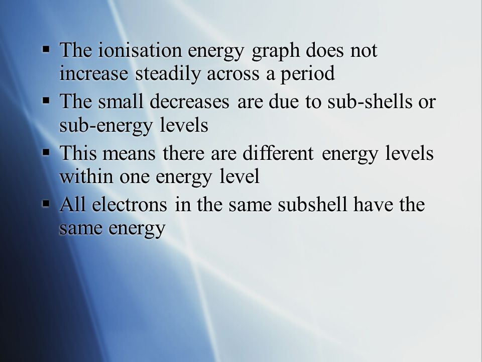 The ionisation energy graph does not increase steadily across a period  The small decreases are due to sub-shells or sub-energy levels  This means there are different energy levels within one energy level  All electrons in the same subshell have the same energy  The ionisation energy graph does not increase steadily across a period  The small decreases are due to sub-shells or sub-energy levels  This means there are different energy levels within one energy level  All electrons in the same subshell have the same energy