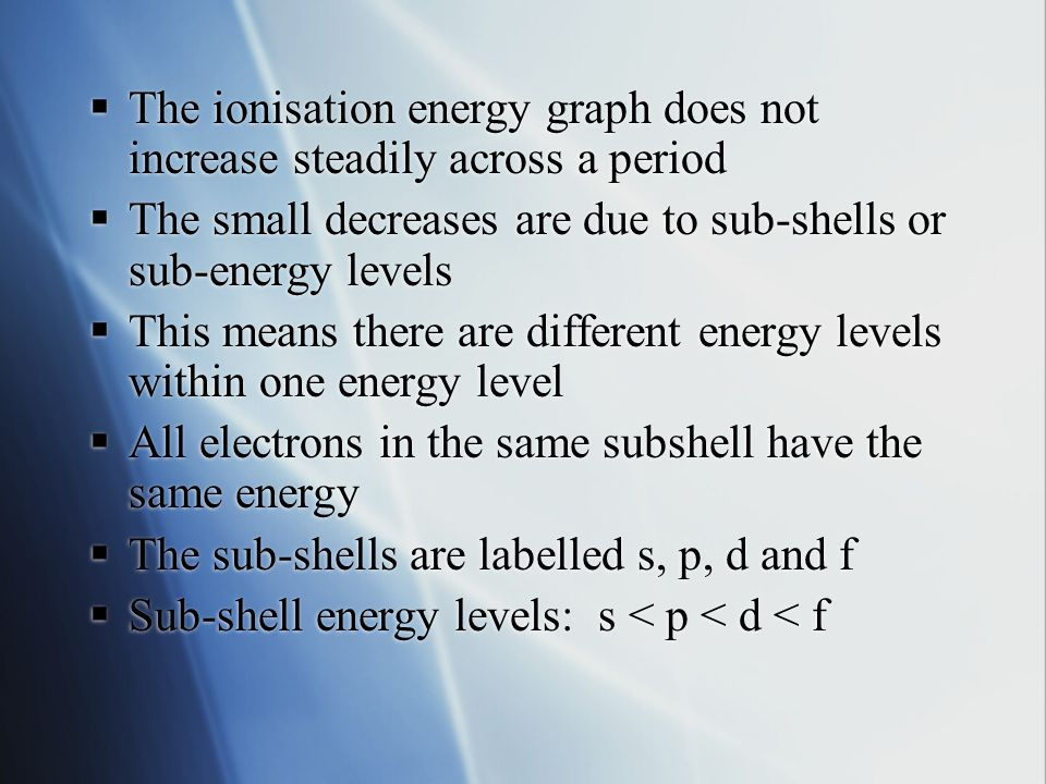  The ionisation energy graph does not increase steadily across a period  The small decreases are due to sub-shells or sub-energy levels  This means there are different energy levels within one energy level  All electrons in the same subshell have the same energy  The sub-shells are labelled s, p, d and f  The ionisation energy graph does not increase steadily across a period  The small decreases are due to sub-shells or sub-energy levels  This means there are different energy levels within one energy level  All electrons in the same subshell have the same energy  The sub-shells are labelled s, p, d and f