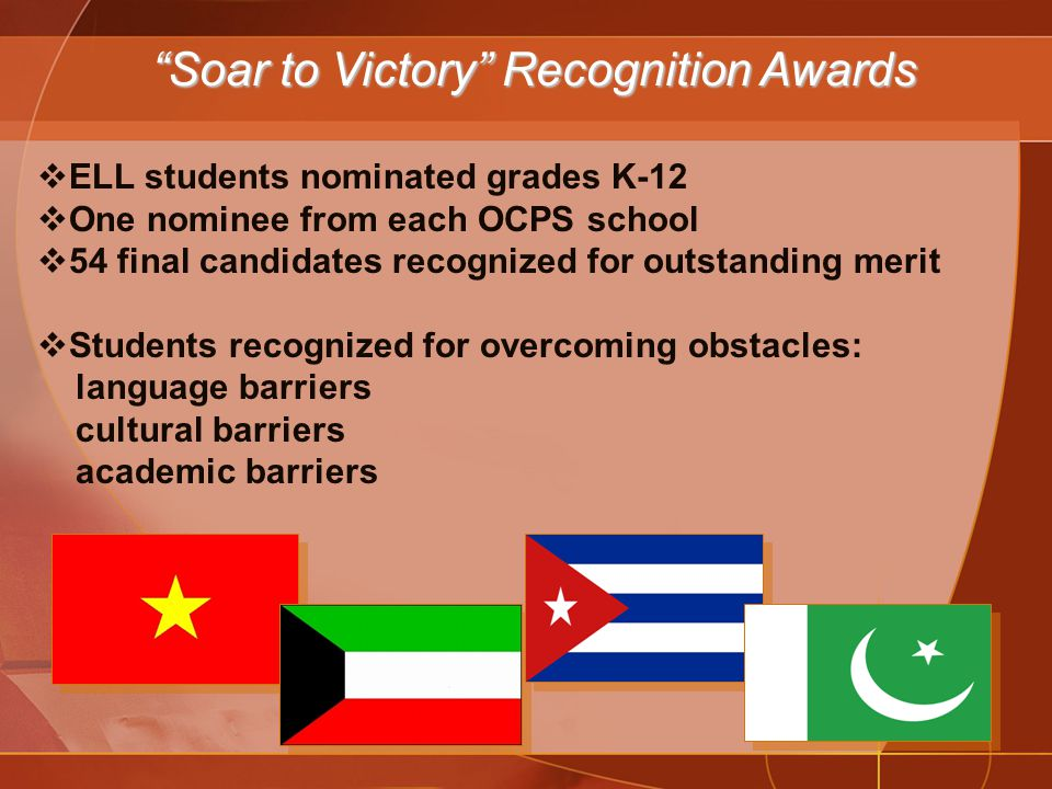  ELL students nominated grades K-12  One nominee from each OCPS school  54 final candidates recognized for outstanding merit  Students recognized for overcoming obstacles: language barriers cultural barriers academic barriers Soar to Victory Recognition Awards