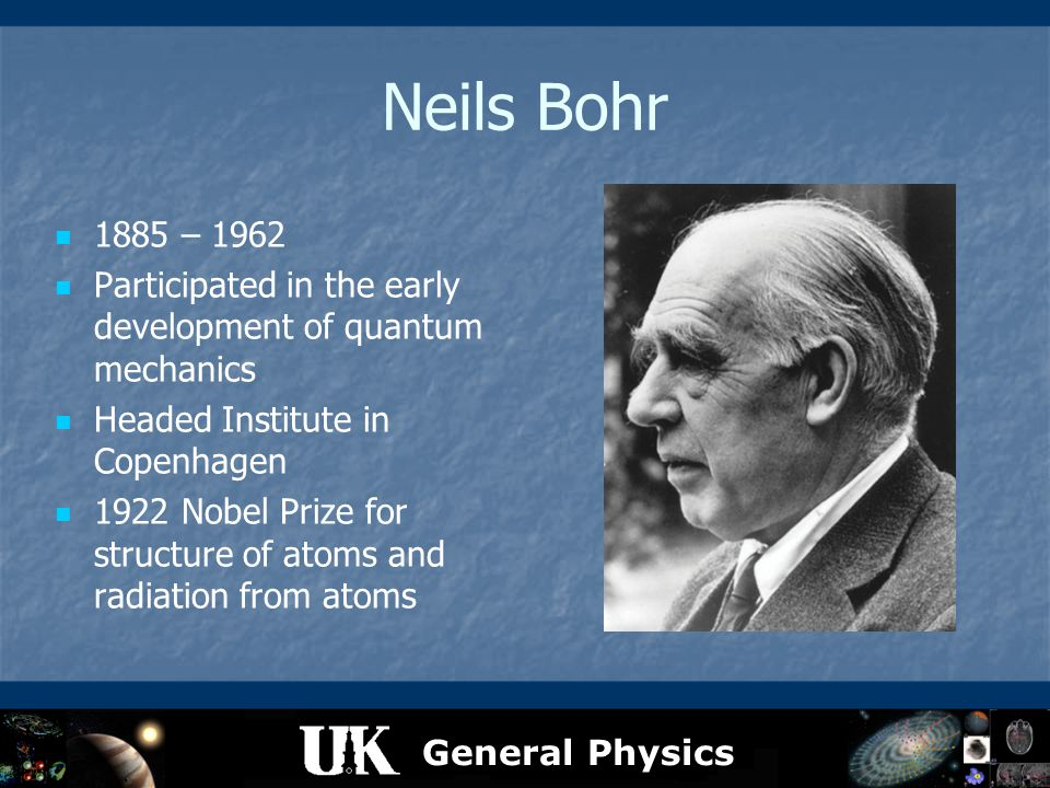 General Physics Neils Bohr 1885 – 1962 Participated in the early development of quantum mechanics Headed Institute in Copenhagen 1922 Nobel Prize for