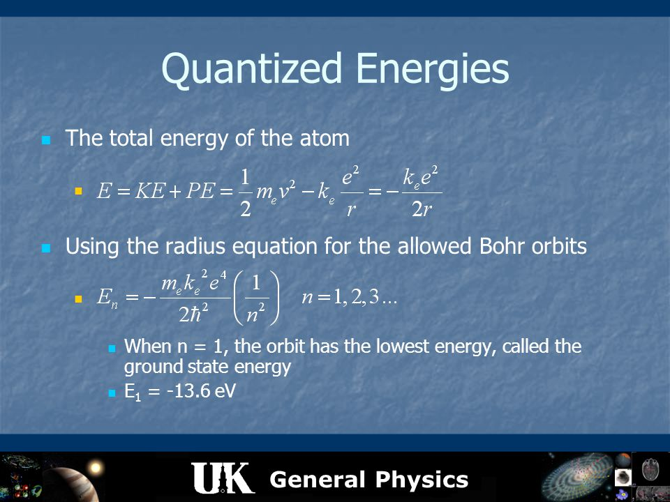 General Physics Quantized Energies The total energy of the atom Using the radius equation for the allowed Bohr orbits When n = 1, the orbit has the lo