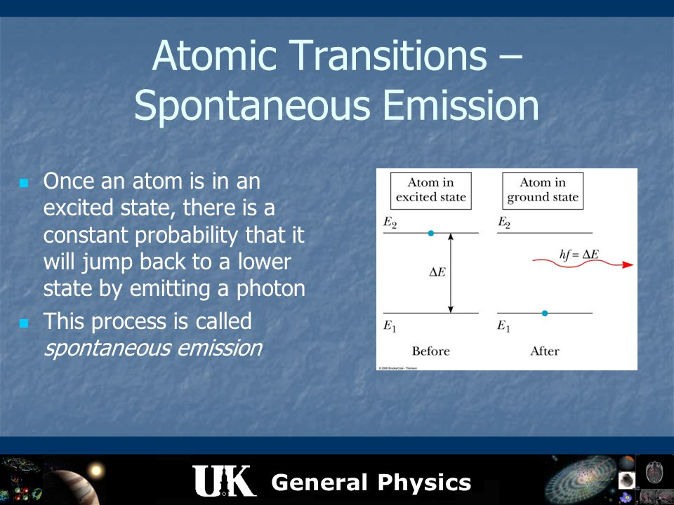 General Physics Atomic Transitions – Spontaneous Emission Once an atom is in an excited state, there is a constant probability that it will jump back
