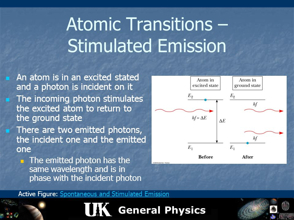 General Physics Atomic Transitions – Stimulated Emission An atom is in an excited stated and a photon is incident on it The incoming photon stimulates