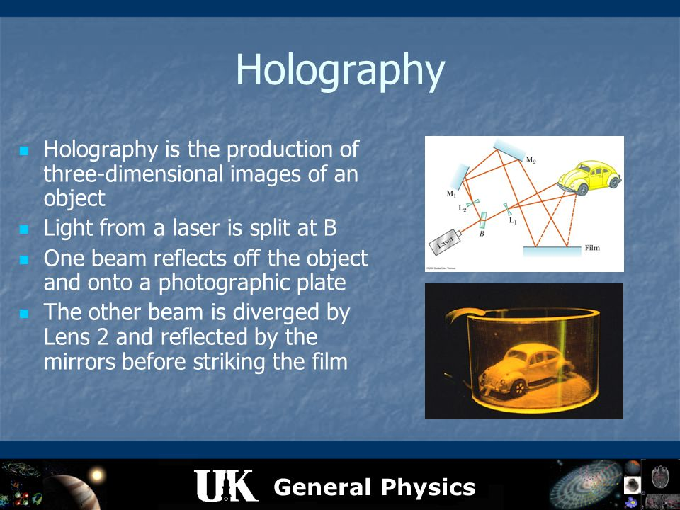 General Physics Holography Holography is the production of three-dimensional images of an object Light from a laser is split at B One beam reflects of