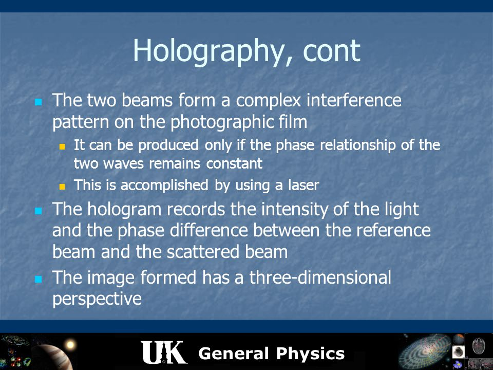 General Physics Holography, cont The two beams form a complex interference pattern on the photographic film It can be produced only if the phase relat