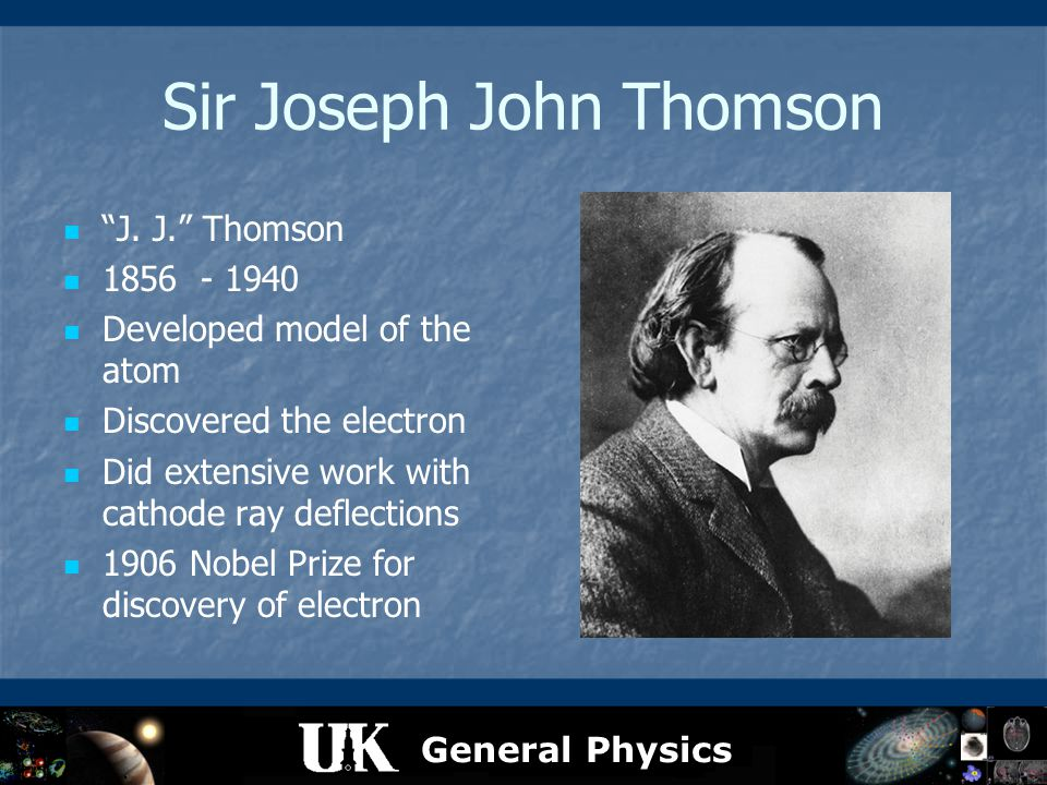 "General Physics Sir Joseph John Thomson ""J. J."" Thomson 1856 - 1940 Developed model of the atom Discovered the electron Did extensive work with cathod"