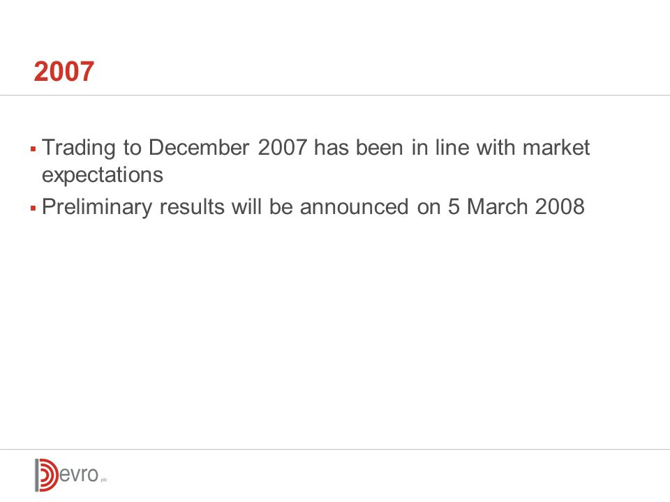 2007  Trading to December 2007 has been in line with market expectations  Preliminary results will be announced on 5 March 2008