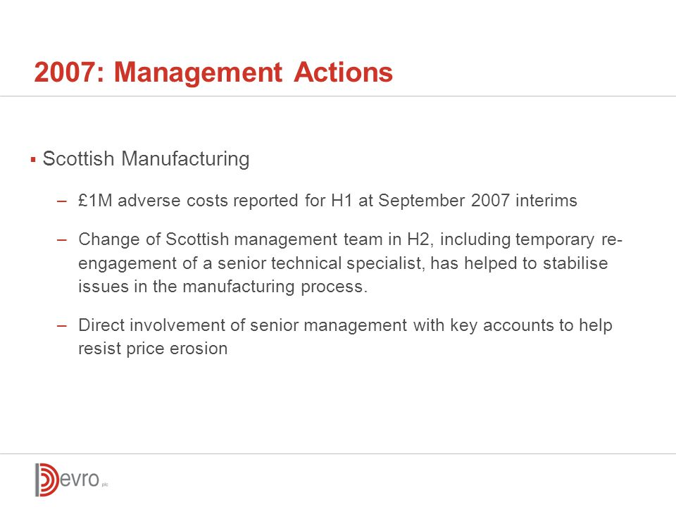 2007: Management Actions  Scottish Manufacturing –£1M adverse costs reported for H1 at September 2007 interims –Change of Scottish management team in H2, including temporary re- engagement of a senior technical specialist, has helped to stabilise issues in the manufacturing process.