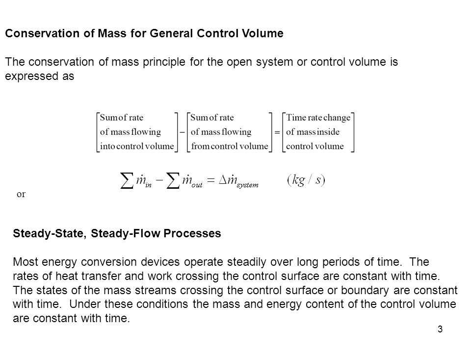 4 Steady-state, Steady-Flow Conservation of Mass: Since the mass of the control volume is constant with time during the steady-state, steady-flow process, the conservation of mass principle becomes or Special Case: Steady Flow of an Incompressible Fluid The mass flow rate is related to volume flow rate and fluid density by For one entrance, one exit steady flow control volume, the mass flow rates are related by
