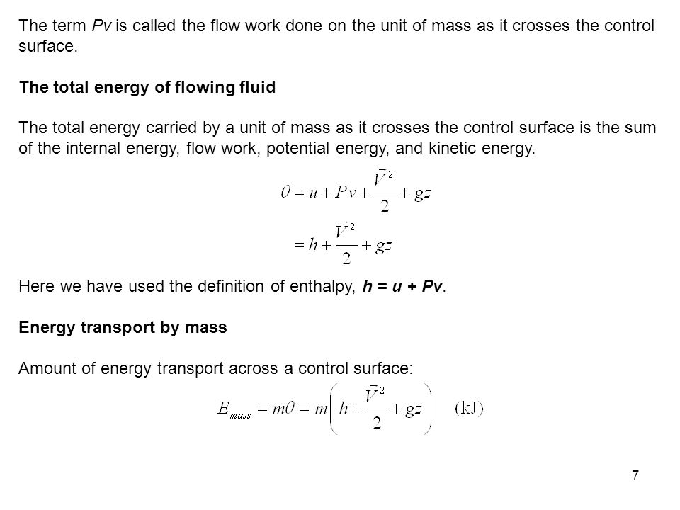 7 The term Pv is called the flow work done on the unit of mass as it crosses the control surface. The total energy of flowing fluid The total energy c