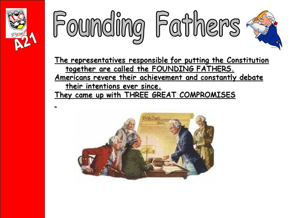 The representatives responsible for putting the Constitution together are called the FOUNDING FATHERS.