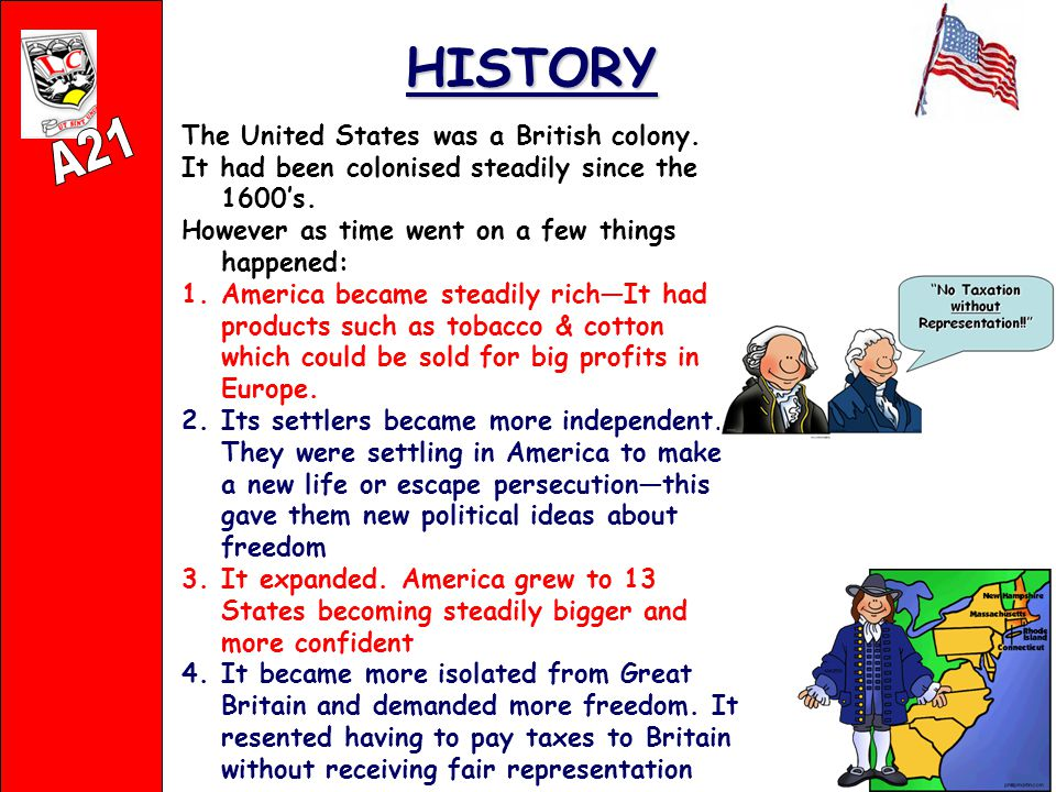 HISTORY The United States was a British colony. It had been colonised steadily since the 1600's.