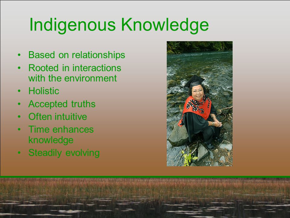 Indigenous Knowledge Based on relationships Rooted in interactions with the environment Holistic Accepted truths Often intuitive Time enhances knowled