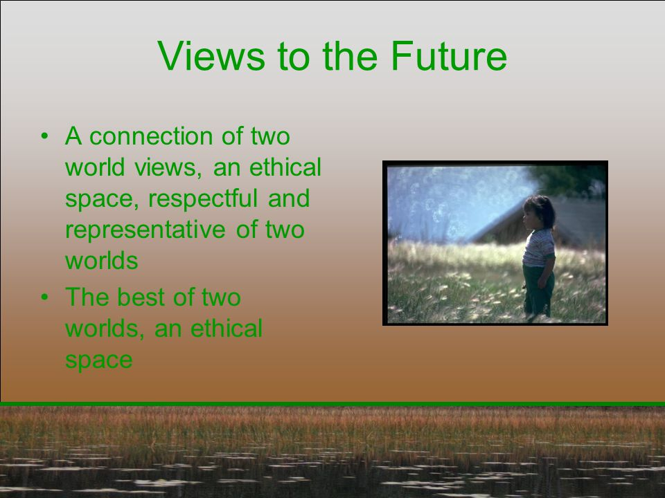 Views to the Future A connection of two world views, an ethical space, respectful and representative of two worlds The best of two worlds, an ethical