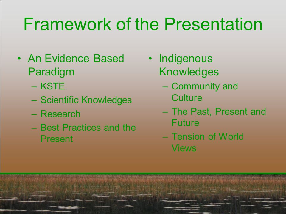 Framework of the Presentation An Evidence Based Paradigm –KSTE –Scientific Knowledges –Research –Best Practices and the Present Indigenous Knowledges
