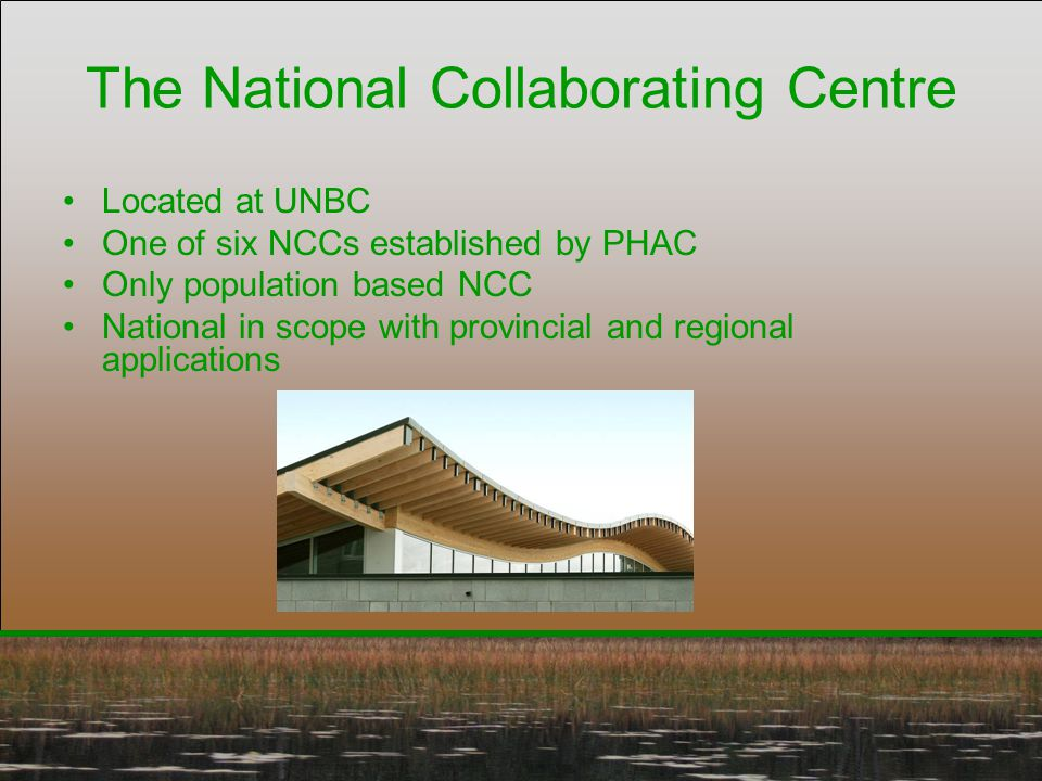 The National Collaborating Centre Located at UNBC One of six NCCs established by PHAC Only population based NCC National in scope with provincial and