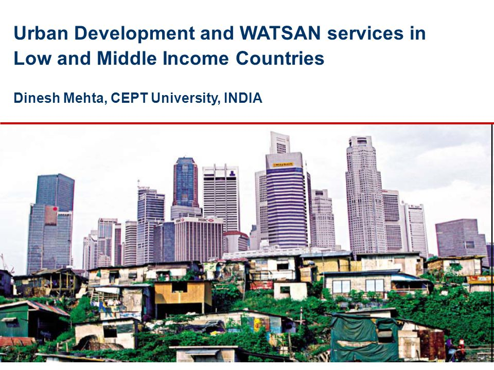 Urban Development and WATSAN services in Low and Middle Income Countries Dinesh Mehta, CEPT University, INDIA