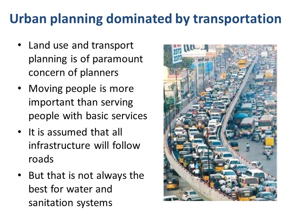Urban planning dominated by transportation Land use and transport planning is of paramount concern of planners Moving people is more important than serving people with basic services It is assumed that all infrastructure will follow roads But that is not always the best for water and sanitation systems