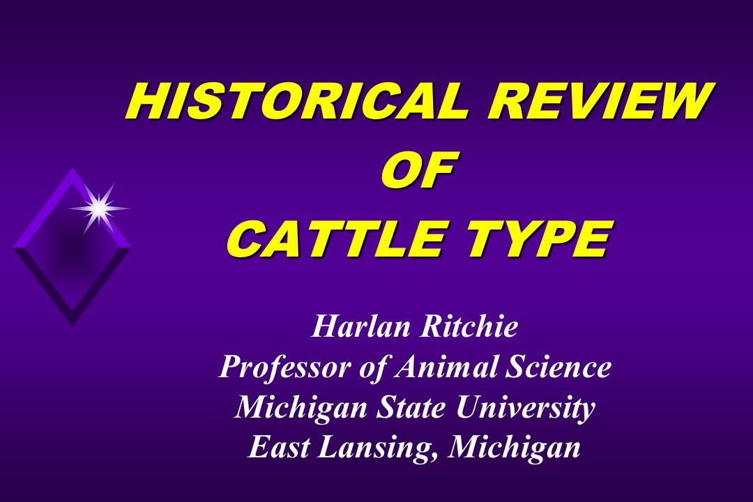 HISTORICAL REVIEW OF CATTLE TYPE Harlan Ritchie Professor of Animal Science Michigan State University East Lansing, Michigan