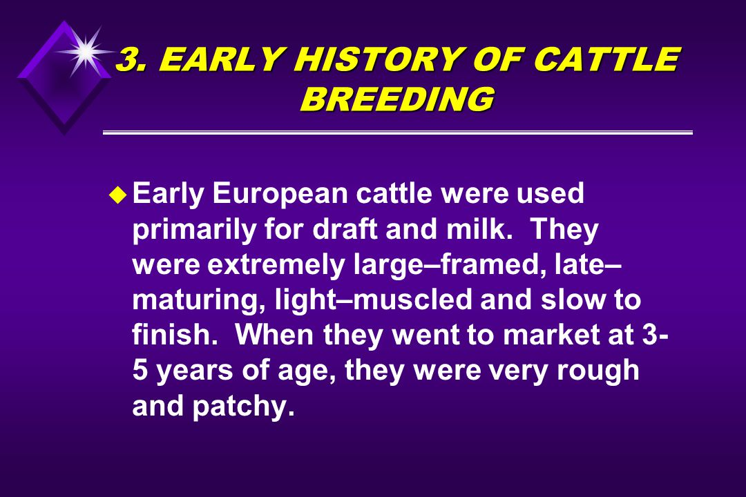 3. EARLY HISTORY OF CATTLE BREEDING u Early European cattle were used primarily for draft and milk. They were extremely large–framed, late– maturing,