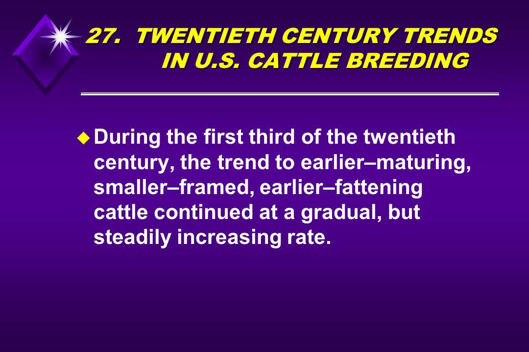 27. TWENTIETH CENTURY TRENDS IN U.S. CATTLE BREEDING u During the first third of the twentieth century, the trend to earlier–maturing, smaller–framed,