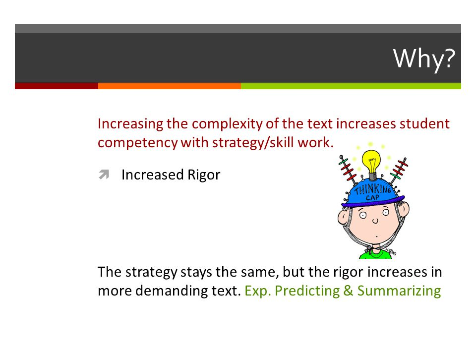Why. Increasing the complexity of the text increases student competency with strategy/skill work.