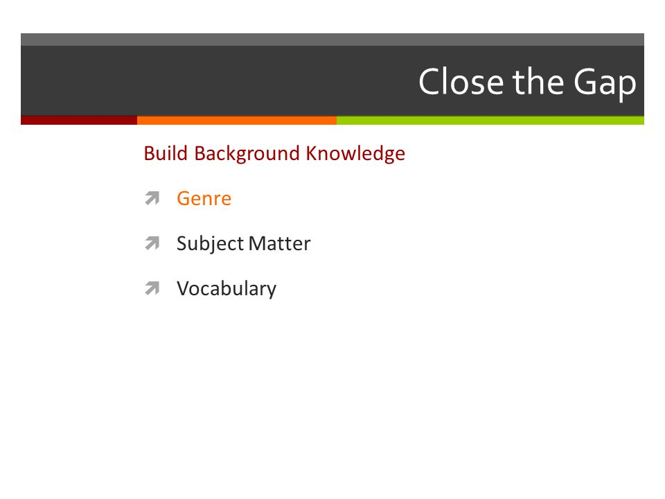 Close the Gap Build Background Knowledge  Genre  Subject Matter  Vocabulary