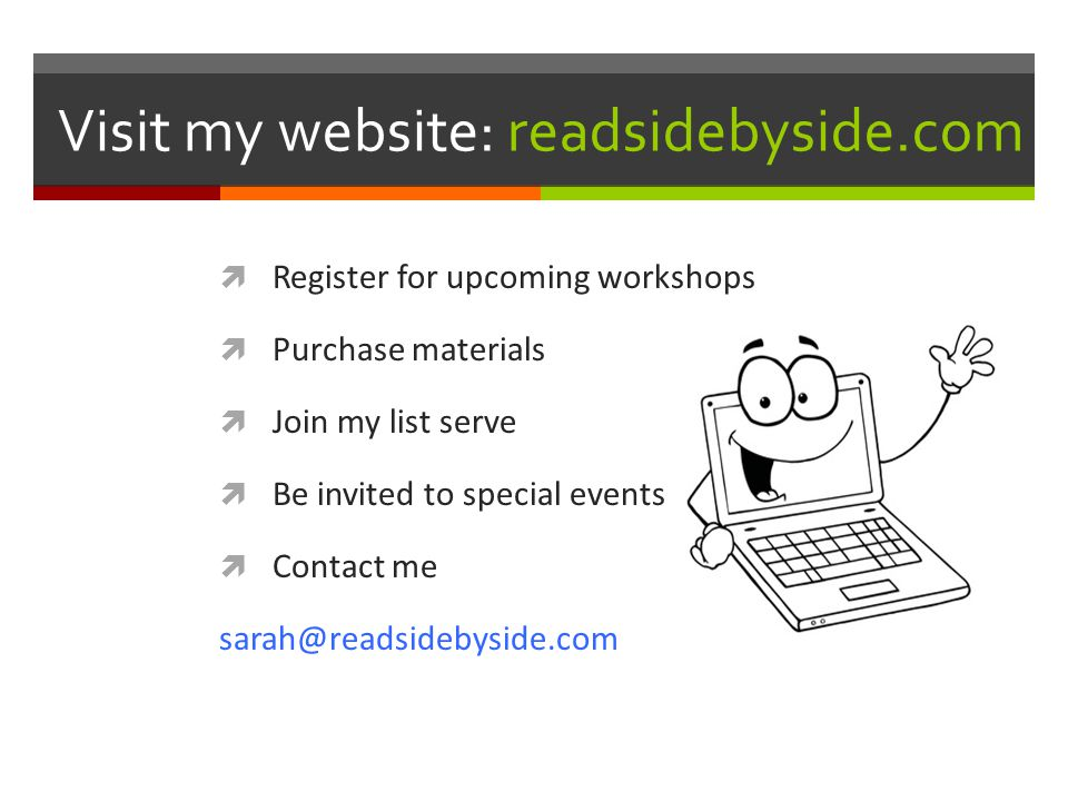 Visit my website: readsidebyside.com  Register for upcoming workshops  Purchase materials  Join my list serve  Be invited to special events  Contact me sarah@readsidebyside.com