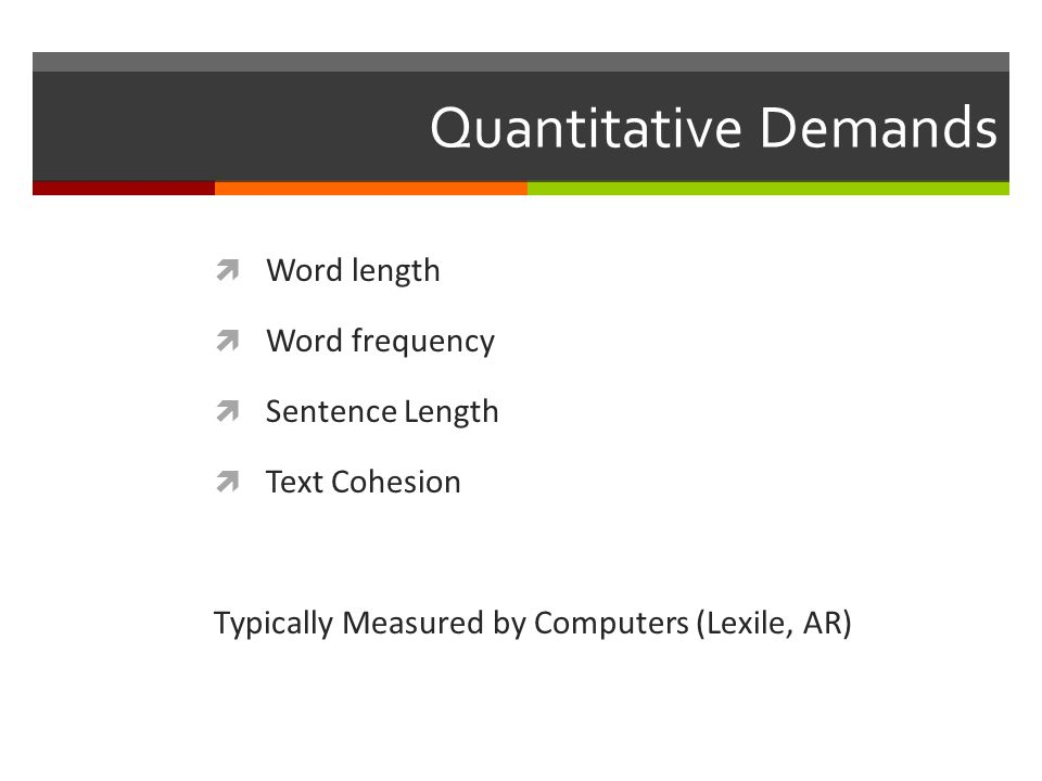 Quantitative Demands  Word length  Word frequency  Sentence Length  Text Cohesion Typically Measured by Computers (Lexile, AR)