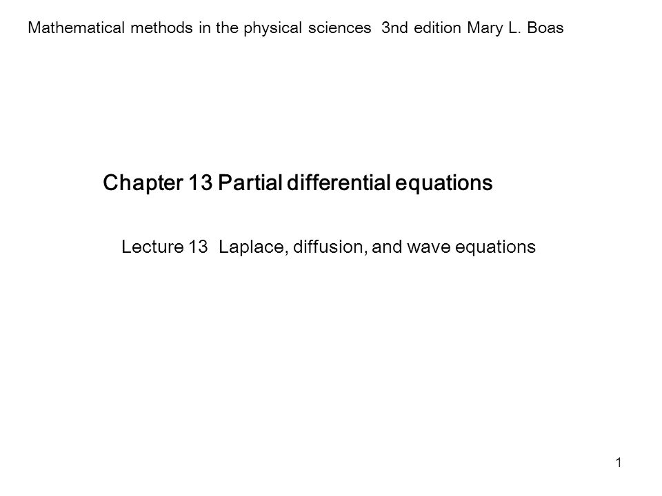 1 Chapter 13 Partial differential equations Mathematical methods in the physical sciences 3nd edition Mary L. Boas Lecture 13 Laplace, diffusion, and